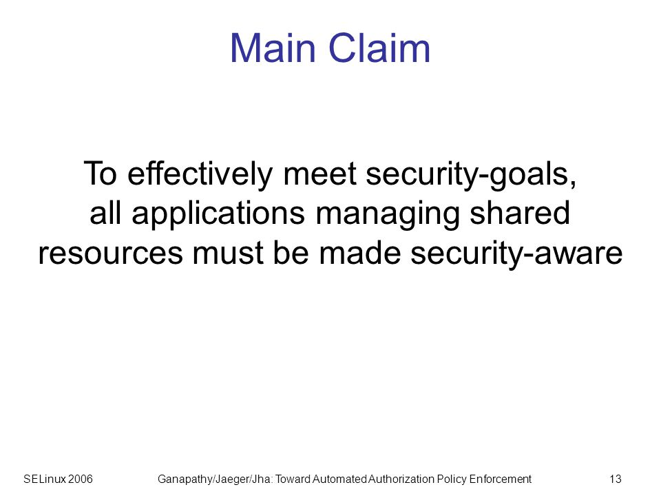SELinux 2006Ganapathy/Jaeger/Jha: Toward Automated Authorization Policy Enforcement13 Main Claim To effectively meet security-goals, all applications managing shared resources must be made security-aware