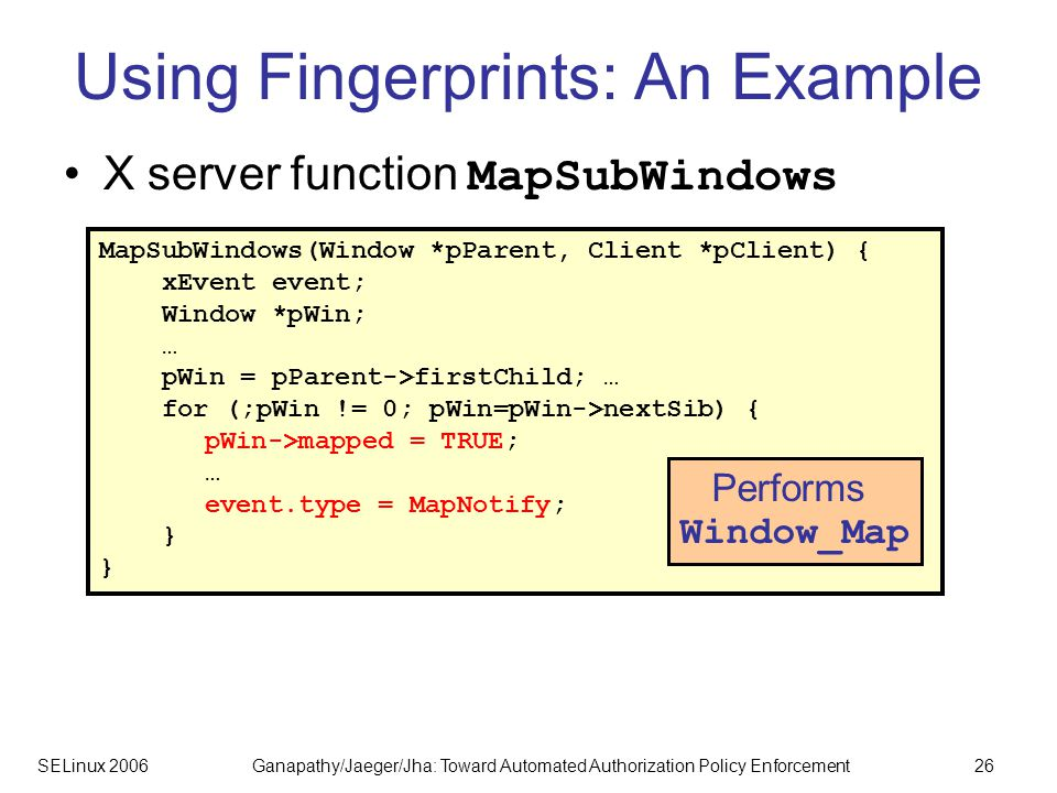 SELinux 2006Ganapathy/Jaeger/Jha: Toward Automated Authorization Policy Enforcement26 Using Fingerprints: An Example X server function MapSubWindows MapSubWindows(Window *pParent, Client *pClient) { xEvent event; Window *pWin; … pWin = pParent->firstChild; … for (;pWin != 0; pWin=pWin->nextSib) { pWin->mapped = TRUE; … event.type = MapNotify; } Performs Window_Map