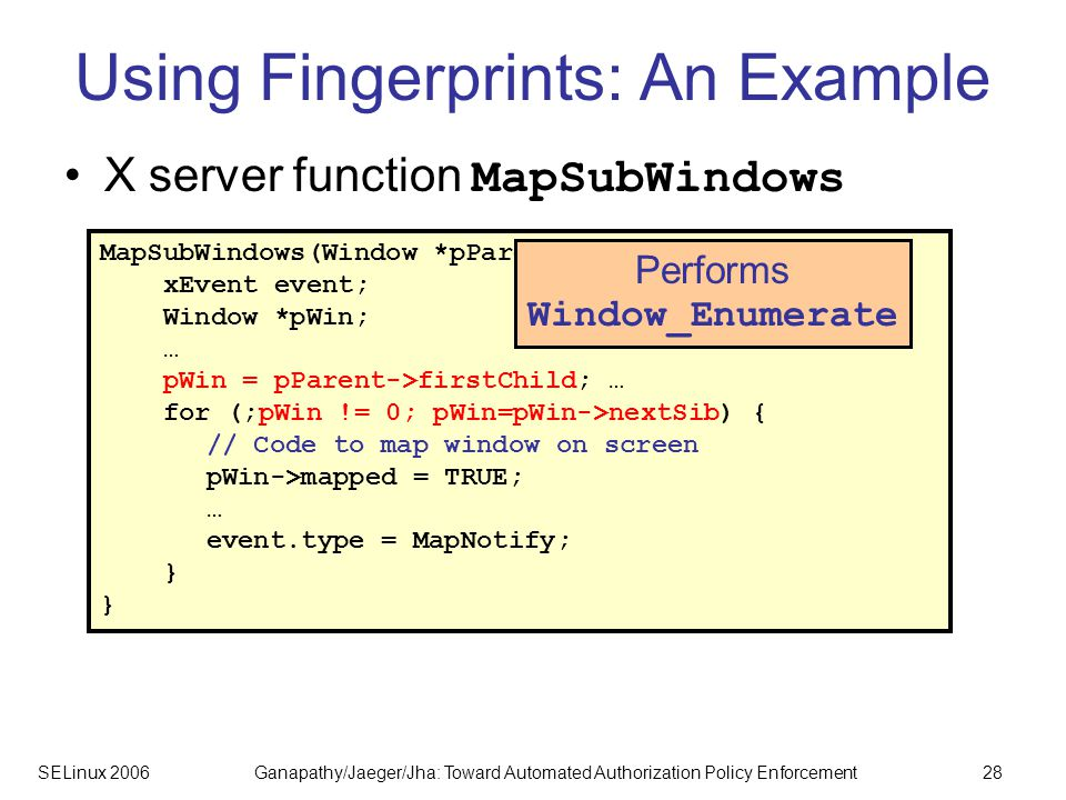 SELinux 2006Ganapathy/Jaeger/Jha: Toward Automated Authorization Policy Enforcement28 Using Fingerprints: An Example X server function MapSubWindows MapSubWindows(Window *pParent, Client *pClient) { xEvent event; Window *pWin; … pWin = pParent->firstChild; … for (;pWin != 0; pWin=pWin->nextSib) { // Code to map window on screen pWin->mapped = TRUE; … event.type = MapNotify; } Performs Window_Enumerate