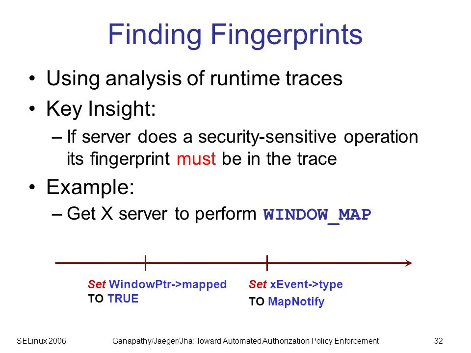 SELinux 2006Ganapathy/Jaeger/Jha: Toward Automated Authorization Policy Enforcement32 Finding Fingerprints Using analysis of runtime traces Key Insight: –If server does a security-sensitive operation its fingerprint must be in the trace Example: –Get X server to perform WINDOW_MAP Set WindowPtr->mapped TO TRUE Set xEvent->type TO MapNotify