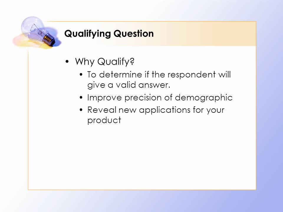 Qualifying Question Why Qualify. To determine if the respondent will give a valid answer.