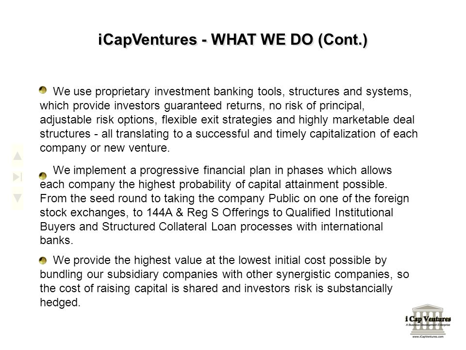 iCapVentures - WHAT WE DO (Cont.) We use proprietary investment banking tools, structures and systems, which provide investors guaranteed returns, no risk of principal, adjustable risk options, flexible exit strategies and highly marketable deal structures - all translating to a successful and timely capitalization of each company or new venture.