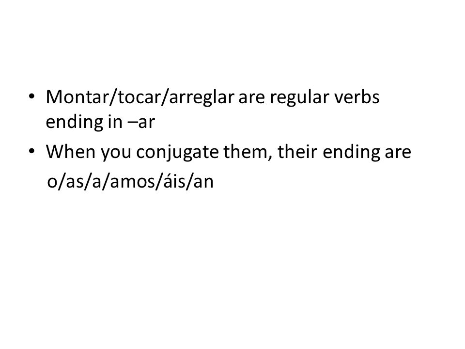 Montar/tocar/arreglar are regular verbs ending in –ar When you conjugate them, their ending are o/as/a/amos/áis/an