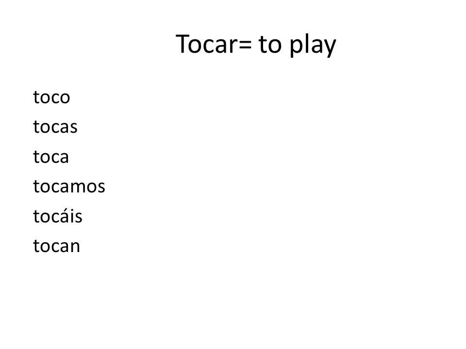 Tocar= to play toco tocas toca tocamos tocáis tocan