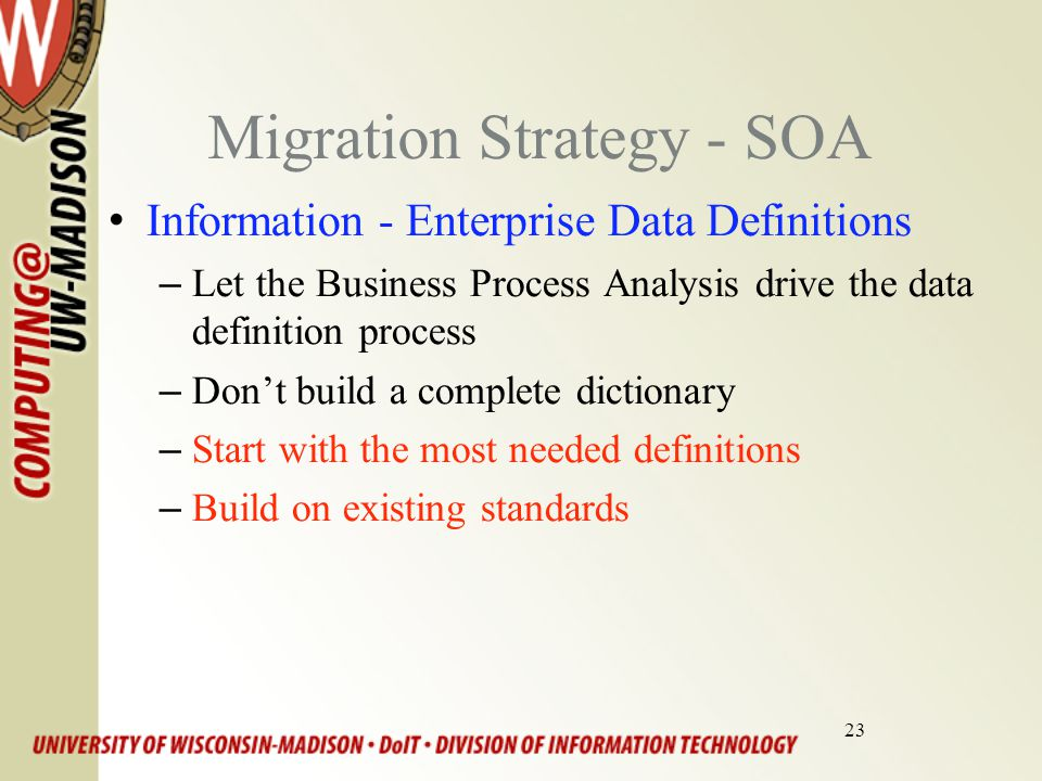 23 Migration Strategy - SOA Information - Enterprise Data Definitions –Let the Business Process Analysis drive the data definition process –Don't build a complete dictionary –Start with the most needed definitions –Build on existing standards