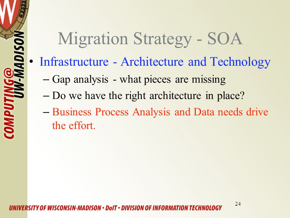 24 Migration Strategy - SOA Infrastructure - Architecture and Technology –Gap analysis - what pieces are missing –Do we have the right architecture in place.