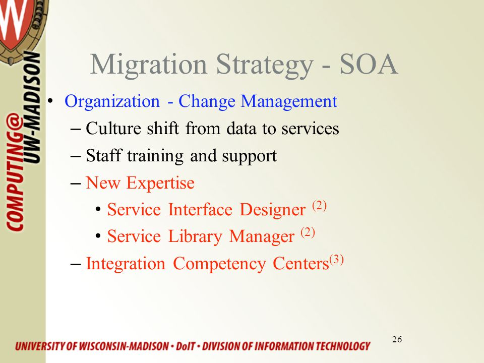 26 Migration Strategy - SOA Organization - Change Management –Culture shift from data to services –Staff training and support –New Expertise Service Interface Designer (2) Service Library Manager (2) –Integration Competency Centers (3)