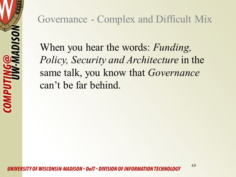 49 Governance - Complex and Difficult Mix When you hear the words: Funding, Policy, Security and Architecture in the same talk, you know that Governance can't be far behind.