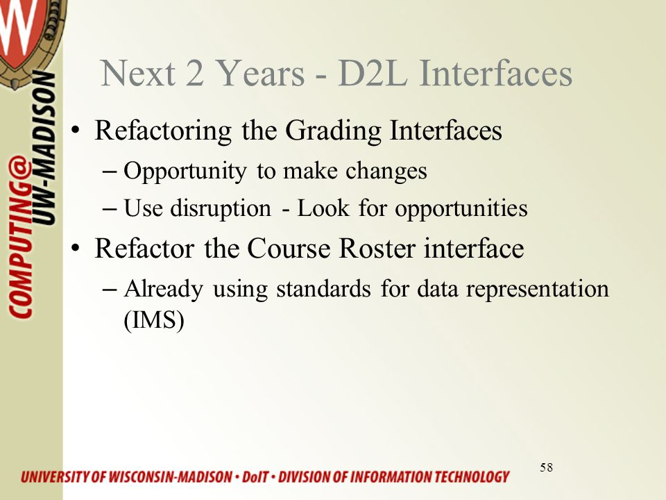58 Next 2 Years - D2L Interfaces Refactoring the Grading Interfaces –Opportunity to make changes –Use disruption - Look for opportunities Refactor the Course Roster interface –Already using standards for data representation (IMS)