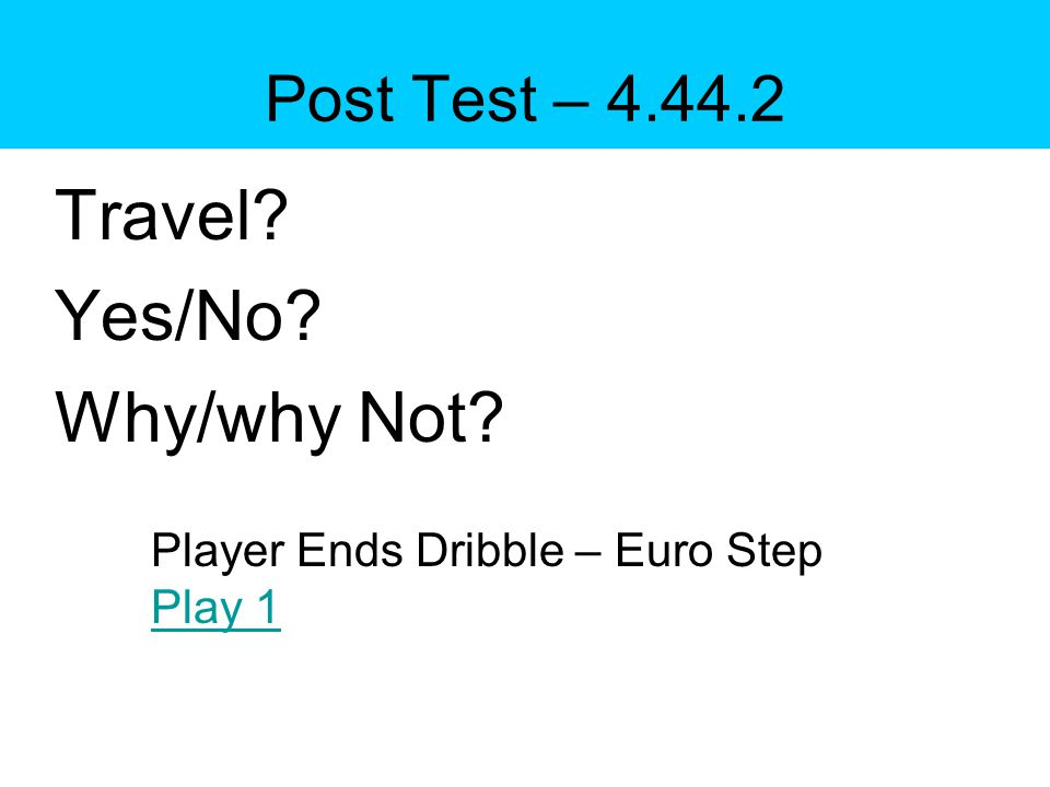 Post Test – 4.44.2 Travel Yes/No Why/why Not Player Ends Dribble – Euro Step Play 1