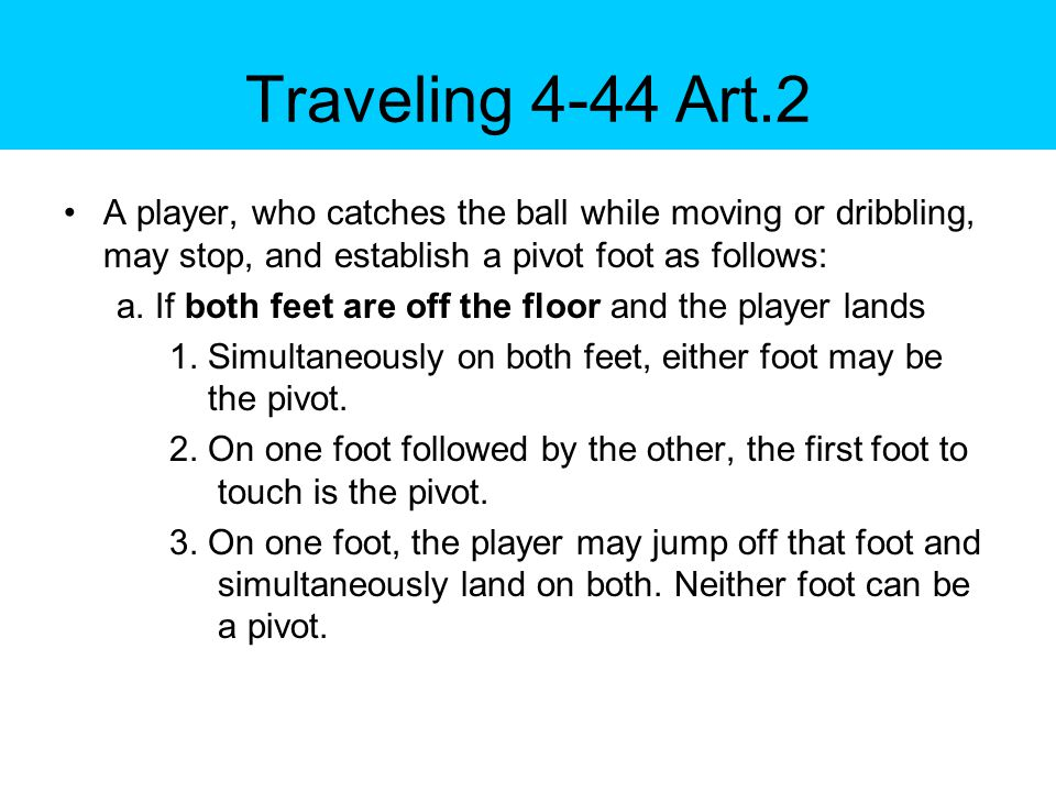 Traveling 4-44 Art.2 A player, who catches the ball while moving or dribbling, may stop, and establish a pivot foot as follows: a.