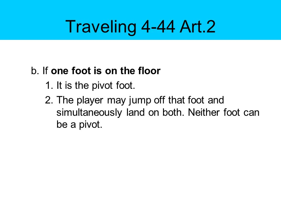 Traveling 4-44 Art.3 After coming to a stop and establishing a pivot foot: a.