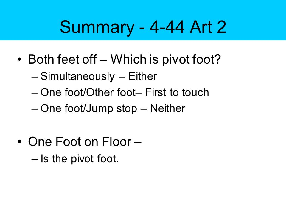 Summary - 4-44 Art 2 Both feet off – Which is pivot foot.