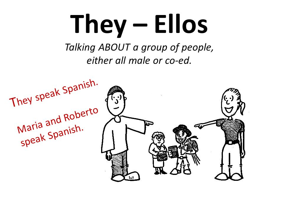 They – Ellos Talking ABOUT a group of people, either all male or co-ed.