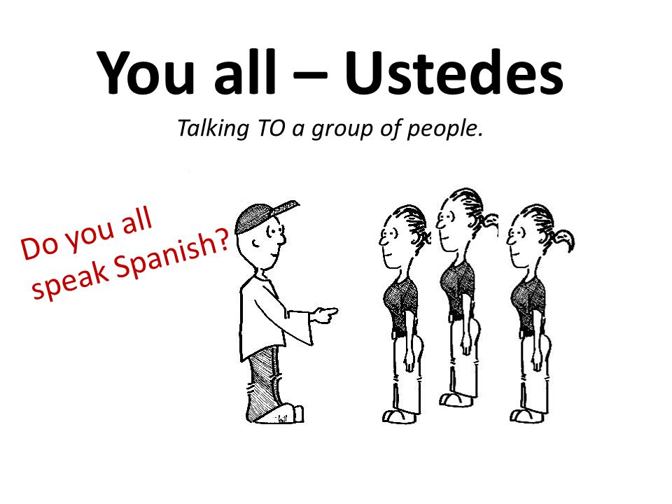 You all – Ustedes Talking TO a group of people. Do you all speak Spanish