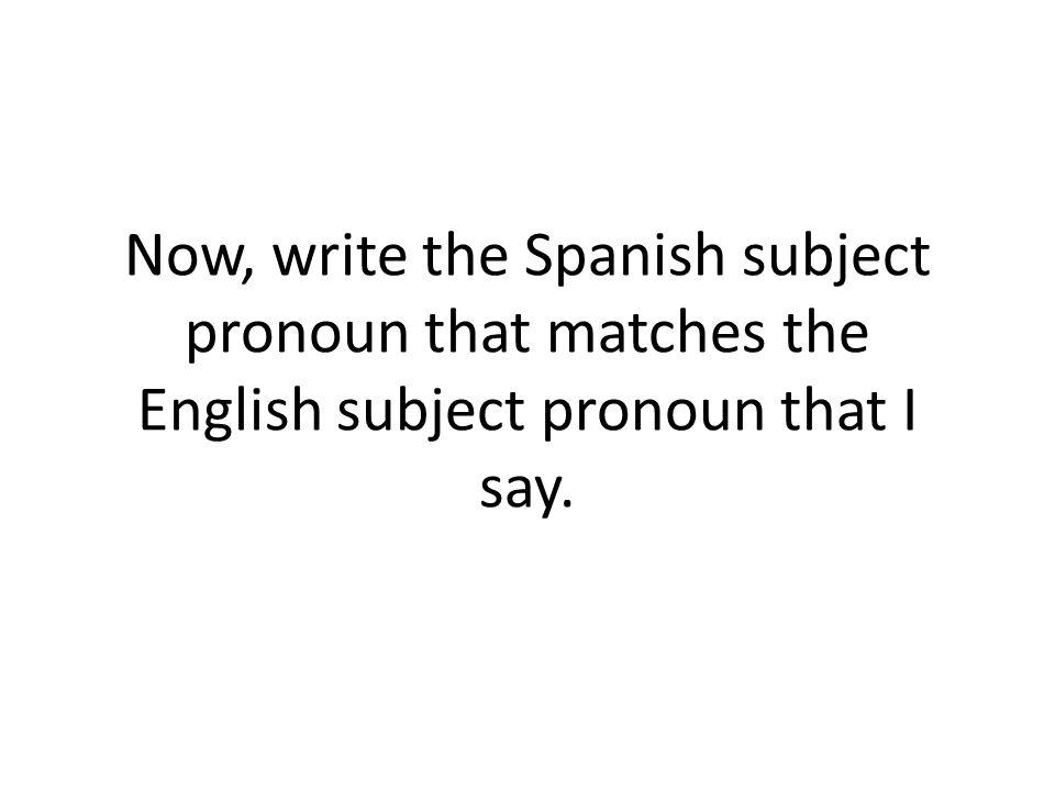 Now, write the Spanish subject pronoun that matches the English subject pronoun that I say.