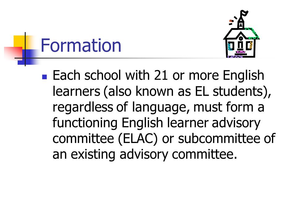Formation Each school with 21 or more English learners (also known as EL students), regardless of language, must form a functioning English learner advisory committee (ELAC) or subcommittee of an existing advisory committee.