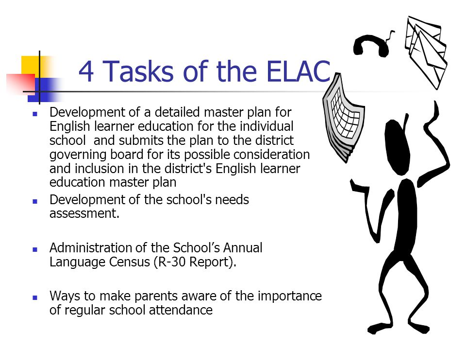 4 Tasks of the ELAC Development of a detailed master plan for English learner education for the individual school and submits the plan to the district governing board for its possible consideration and inclusion in the district s English learner education master plan Development of the school s needs assessment.