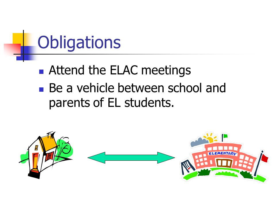 Obligations Attend the ELAC meetings Be a vehicle between school and parents of EL students.
