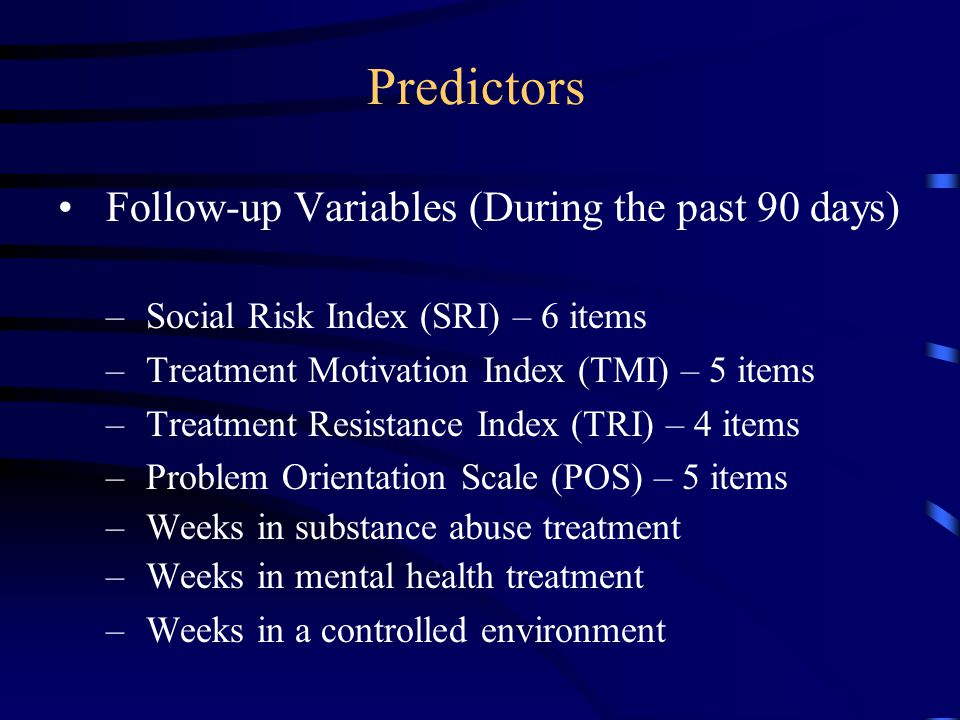 Predictors Follow-up Variables (During the past 90 days) –Social Risk Index (SRI) – 6 items –Treatment Motivation Index (TMI) – 5 items –Treatment Res