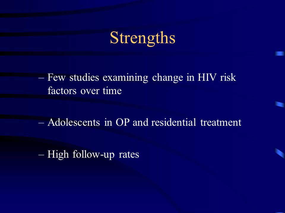 Strengths –Few studies examining change in HIV risk factors over time –Adolescents in OP and residential treatment –High follow-up rates