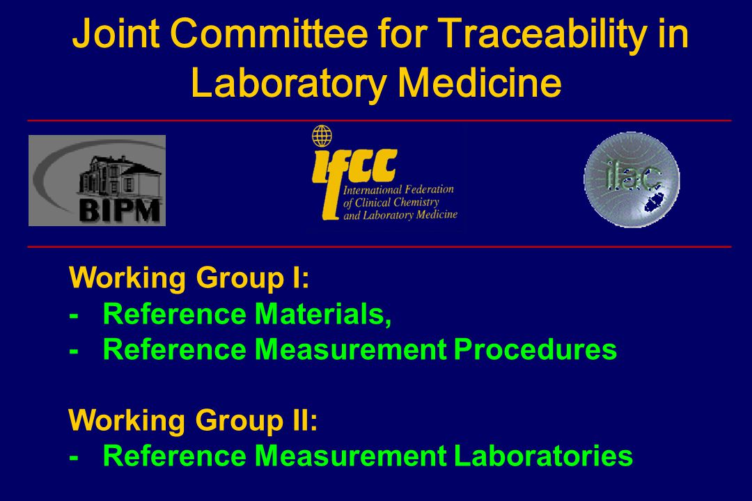 Joint Committee for Traceability in Laboratory Medicine ______________________________________________________ Working Group I: -Reference Materials, -Reference Measurement Procedures Working Group II: -Reference Measurement Laboratories ______________________________________________________