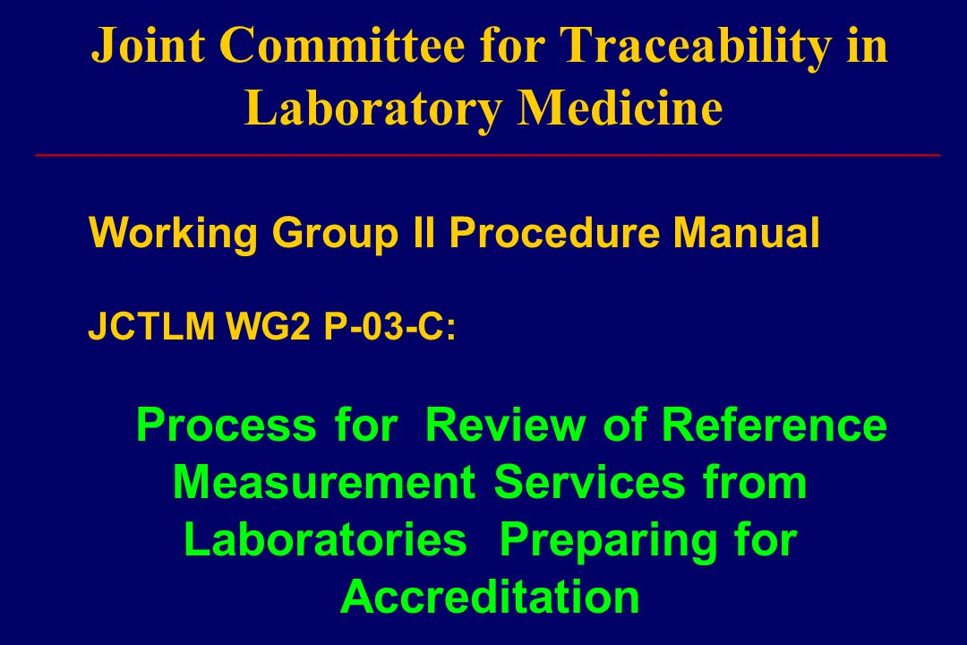 Joint Committee for Traceability in Laboratory Medicine Working Group II Procedure Manual JCTLM WG2 P-03-C: Process for Review of Reference Measurement Services from Laboratories Preparing for Accreditation ______________________________________________________