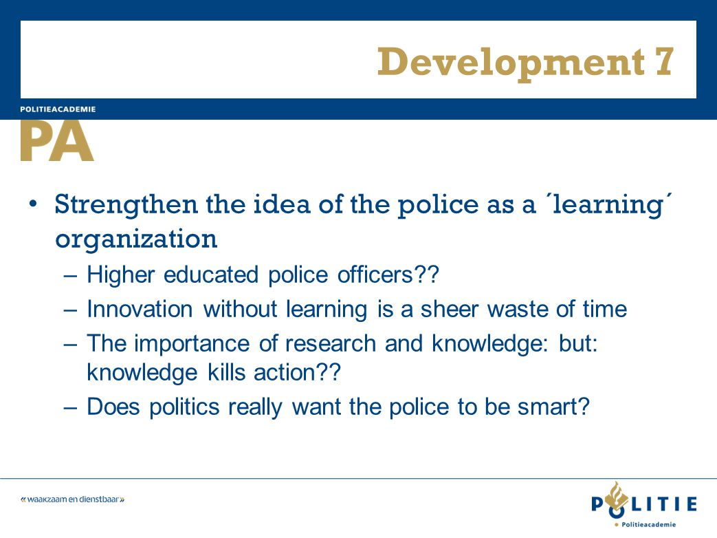 Development 7 Strengthen the idea of the police as a ´learning´ organization –Higher educated police officers .