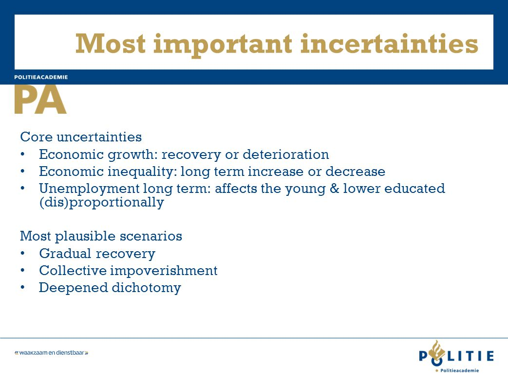 Most important incertainties Core uncertainties Economic growth: recovery or deterioration Economic inequality: long term increase or decrease Unemployment long term: affects the young & lower educated (dis)proportionally Most plausible scenarios Gradual recovery Collective impoverishment Deepened dichotomy