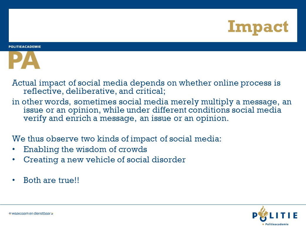 Impact Actual impact of social media depends on whether online process is reflective, deliberative, and critical; in other words, sometimes social media merely multiply a message, an issue or an opinion, while under different conditions social media verify and enrich a message, an issue or an opinion.