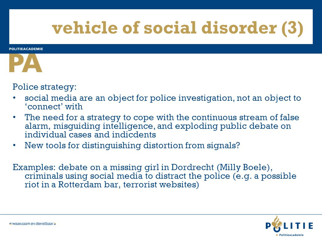 vehicle of social disorder (3) Police strategy: social media are an object for police investigation, not an object to 'connect' with The need for a strategy to cope with the continuous stream of false alarm, misguiding intelligence, and exploding public debate on individual cases and indicdents New tools for distinguishing distortion from signals.
