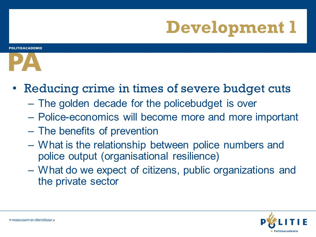 Development 1 Reducing crime in times of severe budget cuts –The golden decade for the policebudget is over –Police-economics will become more and mor