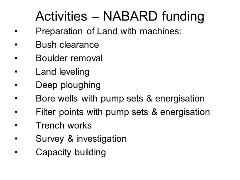 Activities – NABARD funding Preparation of Land with machines: Bush clearance Boulder removal Land leveling Deep ploughing Bore wells with pump sets & energisation Filter points with pump sets & energisation Trench works Survey & investigation Capacity building