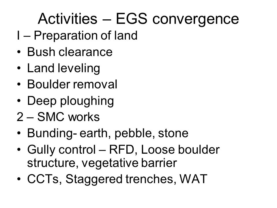 Activities – EGS convergence I – Preparation of land Bush clearance Land leveling Boulder removal Deep ploughing 2 – SMC works Bunding- earth, pebble, stone Gully control – RFD, Loose boulder structure, vegetative barrier CCTs, Staggered trenches, WAT