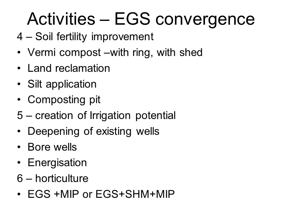 4 – Soil fertility improvement Vermi compost –with ring, with shed Land reclamation Silt application Composting pit 5 – creation of Irrigation potential Deepening of existing wells Bore wells Energisation 6 – horticulture EGS +MIP or EGS+SHM+MIP Activities – EGS convergence