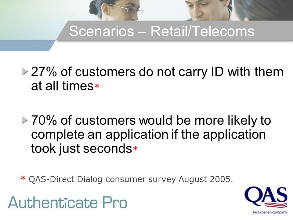 Scenarios – Retail/Telecoms 27% of customers do not carry ID with them at all times * 70% of customers would be more likely to complete an application if the application took just seconds * * QAS-Direct Dialog consumer survey August 2005.