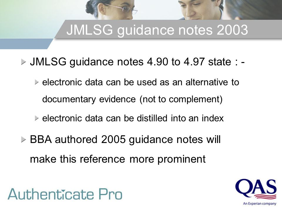 JMLSG guidance notes 2003 JMLSG guidance notes 4.90 to 4.97 state : - electronic data can be used as an alternative to documentary evidence (not to complement) electronic data can be distilled into an index BBA authored 2005 guidance notes will make this reference more prominent
