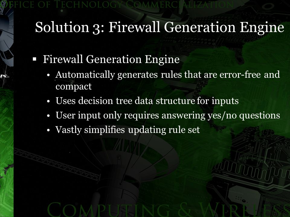 Solution 3: Firewall Generation Engine  Firewall Generation Engine Automatically generates rules that are error-free and compact Uses decision tree data structure for inputs User input only requires answering yes/no questions Vastly simplifies updating rule set