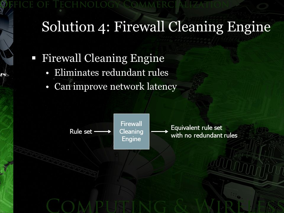 Solution 4: Firewall Cleaning Engine  Firewall Cleaning Engine Eliminates redundant rules Can improve network latency Firewall Cleaning Engine Rule set Equivalent rule set with no redundant rules