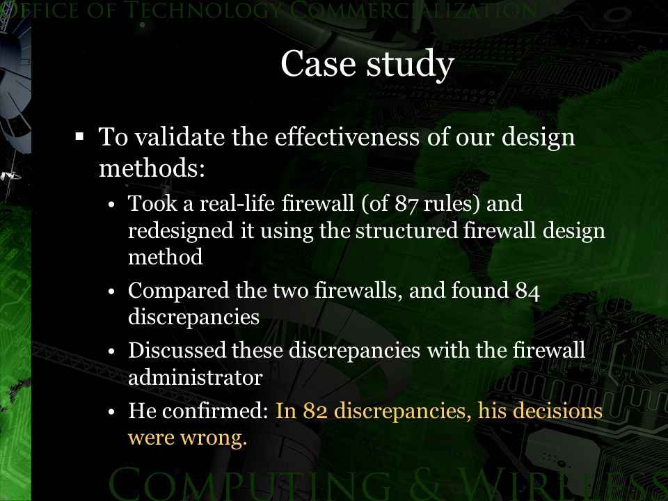 Case study  To validate the effectiveness of our design methods: Took a real-life firewall (of 87 rules) and redesigned it using the structured firewall design method Compared the two firewalls, and found 84 discrepancies Discussed these discrepancies with the firewall administrator He confirmed: In 82 discrepancies, his decisions were wrong.