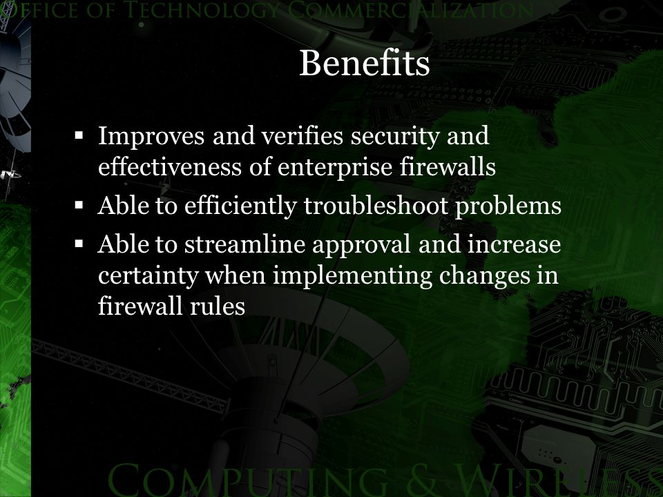 Benefits  Improves and verifies security and effectiveness of enterprise firewalls  Able to efficiently troubleshoot problems  Able to streamline approval and increase certainty when implementing changes in firewall rules