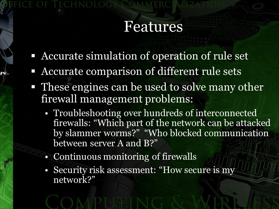 Features  Accurate simulation of operation of rule set  Accurate comparison of different rule sets  These engines can be used to solve many other firewall management problems: Troubleshooting over hundreds of interconnected firewalls: Which part of the network can be attacked by slammer worms? Who blocked communication between server A and B? Continuous monitoring of firewalls Security risk assessment: How secure is my network?