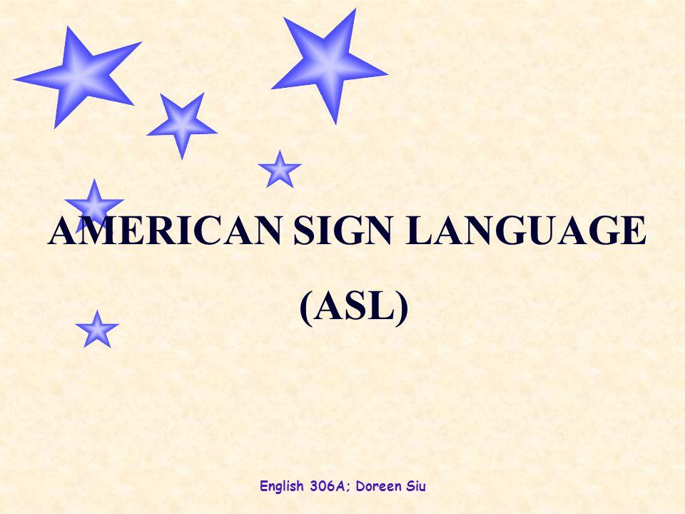 English 306A; Doreen Siu AMERICAN SIGN LANGUAGE (ASL)