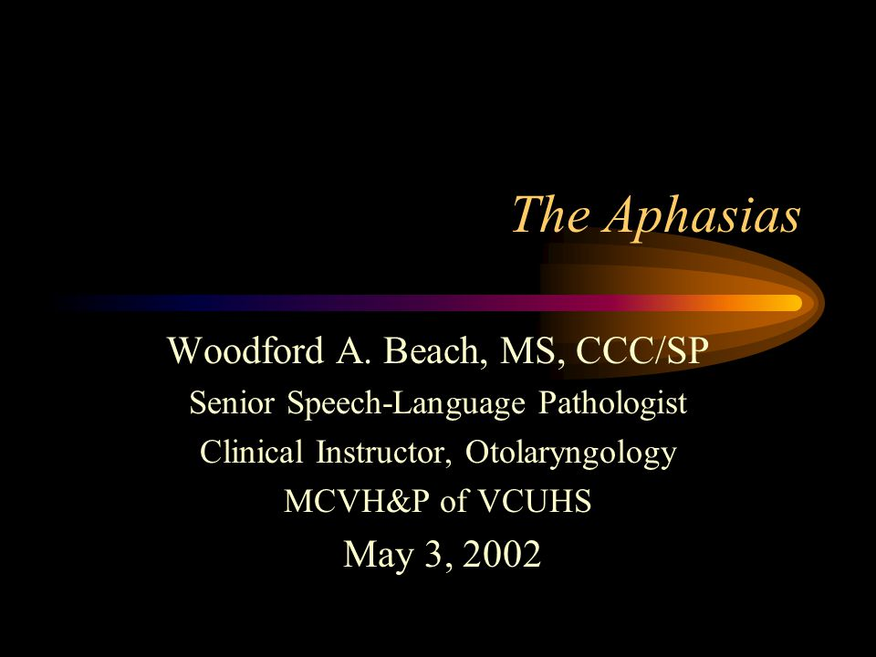 The Aphasias Woodford A. Beach, MS, CCC/SP Senior Speech-Language Pathologist Clinical Instructor, Otolaryngology MCVH&P of VCUHS May 3, 2002