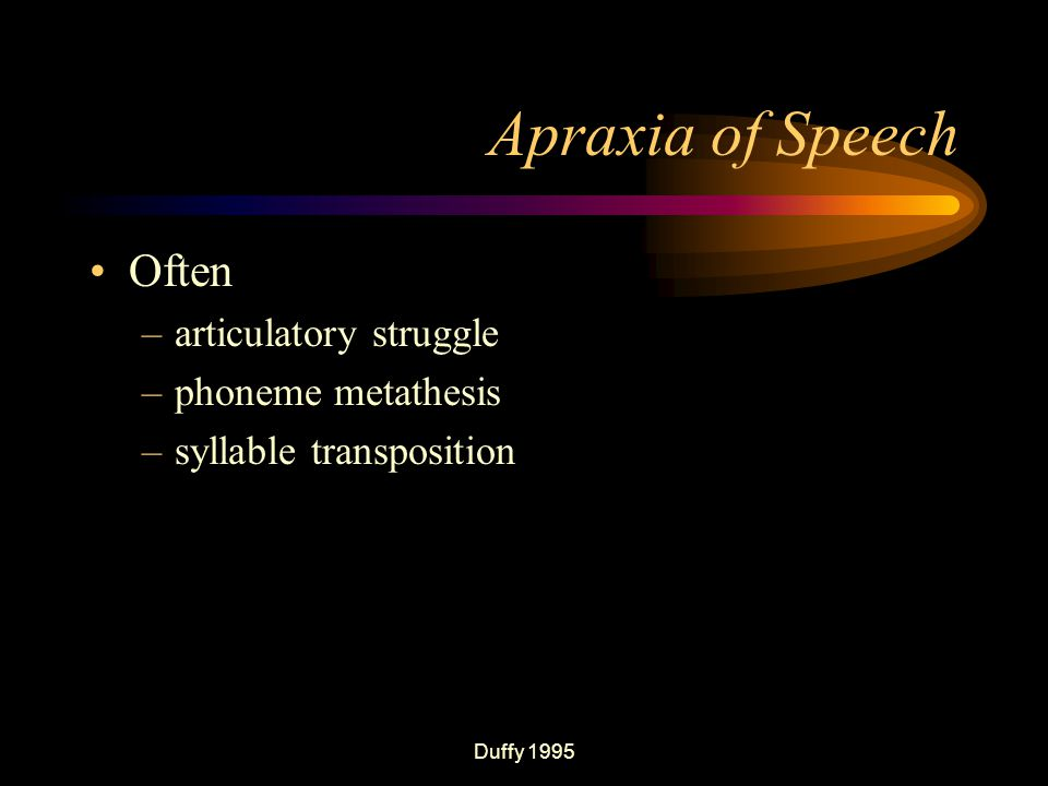 Duffy 1995 Apraxia of Speech Often –articulatory struggle –phoneme metathesis –syllable transposition