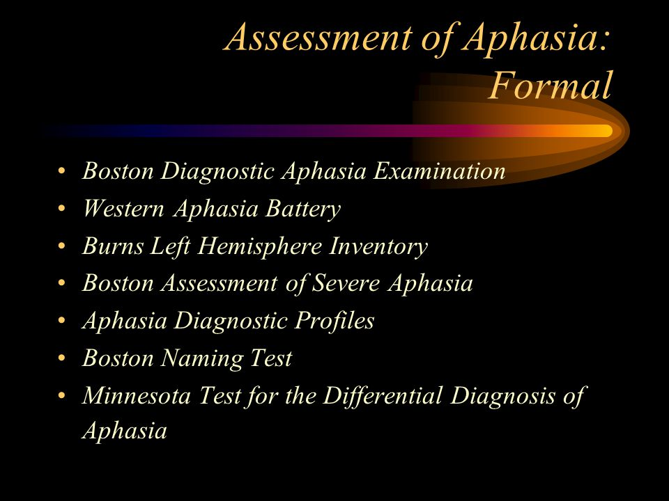 Assessment of Aphasia: Formal Boston Diagnostic Aphasia Examination Western Aphasia Battery Burns Left Hemisphere Inventory Boston Assessment of Severe Aphasia Aphasia Diagnostic Profiles Boston Naming Test Minnesota Test for the Differential Diagnosis of Aphasia