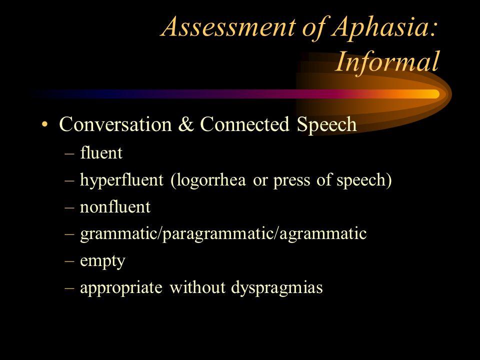 Assessment of Aphasia: Informal Conversation & Connected Speech –fluent –hyperfluent (logorrhea or press of speech) –nonfluent –grammatic/paragrammati