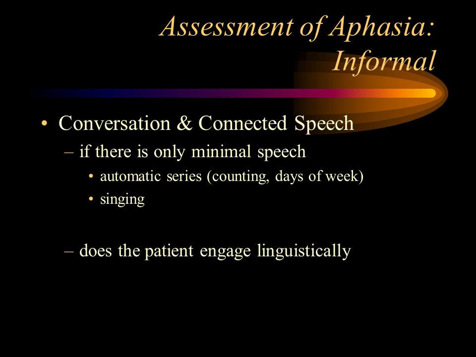Assessment of Aphasia: Informal Conversation & Connected Speech –if there is only minimal speech automatic series (counting, days of week) singing –does the patient engage linguistically