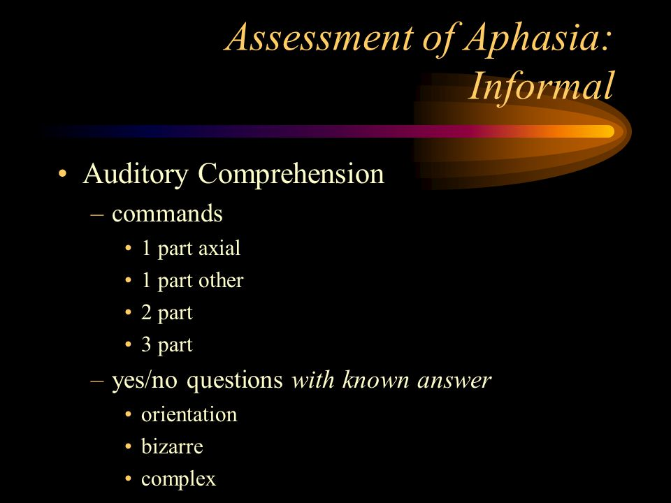 Assessment of Aphasia: Informal Auditory Comprehension –commands 1 part axial 1 part other 2 part 3 part –yes/no questions with known answer orientati