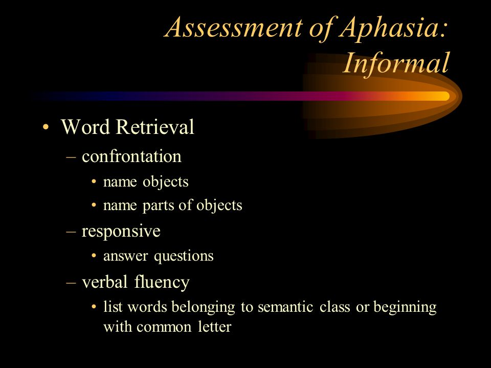 Assessment of Aphasia: Informal Word Retrieval –confrontation name objects name parts of objects –responsive answer questions –verbal fluency list wor